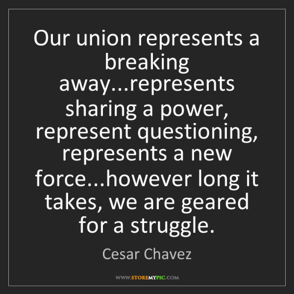 Cesar Chavez: Our union represents a breaking away...represents sharing...