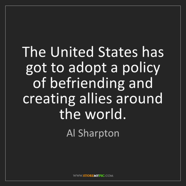 Al Sharpton: The United States has got to adopt a policy of befriending...