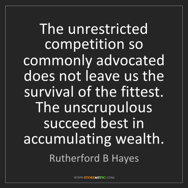 Rutherford B Hayes: The unrestricted competition so commonly advocated does...