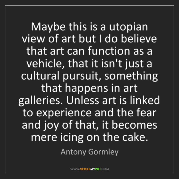 Antony Gormley: Maybe this is a utopian view of art but I do believe...
