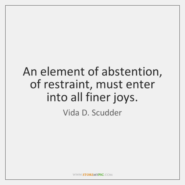 An element of abstention, of restraint, must enter into all finer joys.