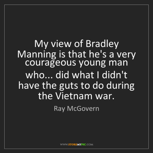 Ray McGovern: My view of Bradley Manning is that he's a very courageous...