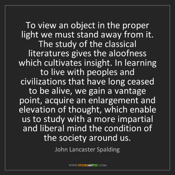 John Lancaster Spalding: To view an object in the proper light we must stand away...