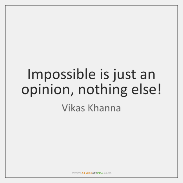 Impossible is just an opinion, nothing else!