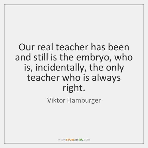 Our real teacher has been and still is the embryo, who is, ...