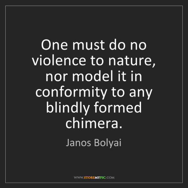 Janos Bolyai: One must do no violence to nature, nor model it in conformity...