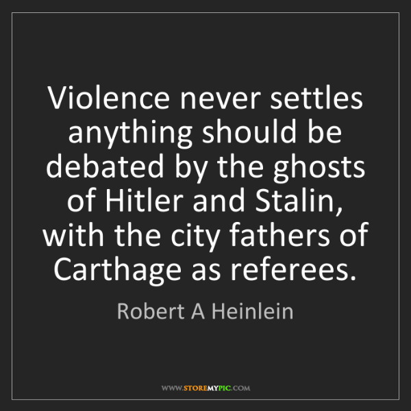 Robert A Heinlein: Violence never settles anything should be debated by...