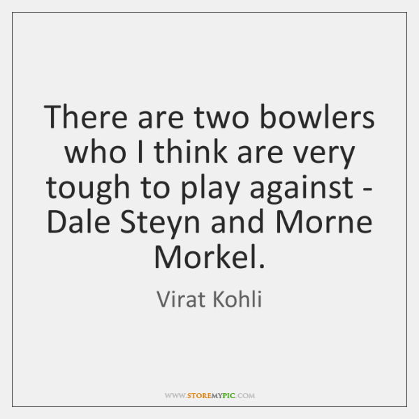 There are two bowlers who I think are very tough to play ...