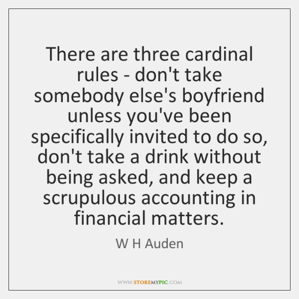 There are three cardinal rules - don't take somebody else's boyfriend unless ...