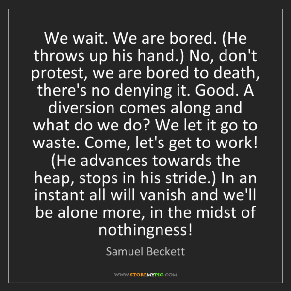 Samuel Beckett: We wait. We are bored. (He throws up his hand.) No, don't...