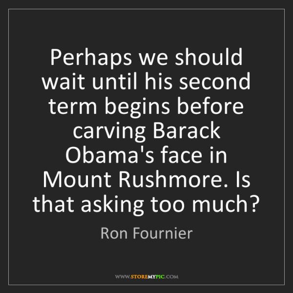 Ron Fournier: Perhaps we should wait until his second term begins before...