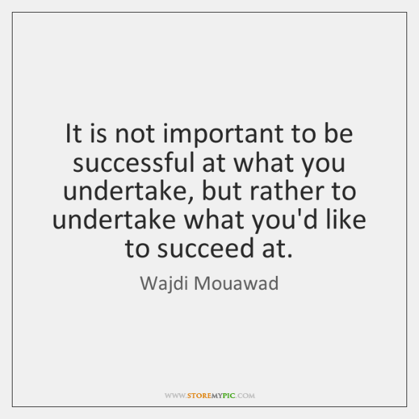 It is not important to be successful at what you undertake, but ...