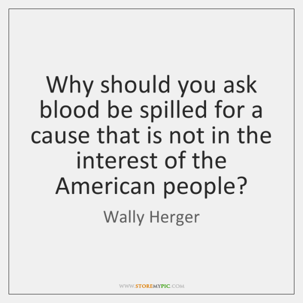 Why should you ask blood be spilled for a cause that is ...