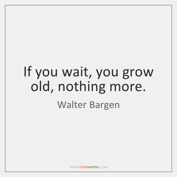 If you wait, you grow old, nothing more.