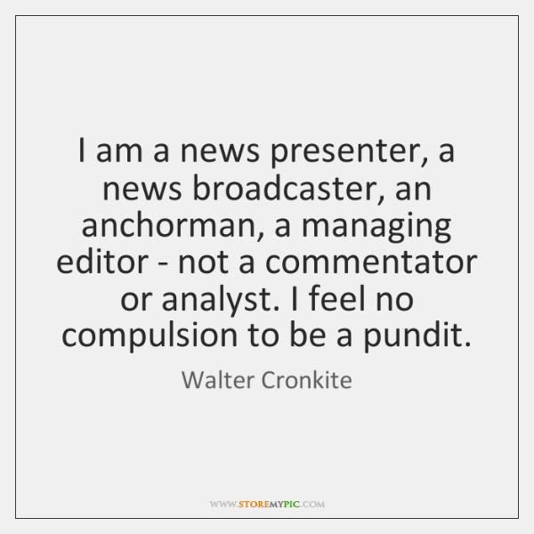 I am a news presenter, a news broadcaster, an anchorman, a managing ...