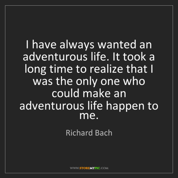 Richard Bach: I have always wanted an adventurous life. It took a long...