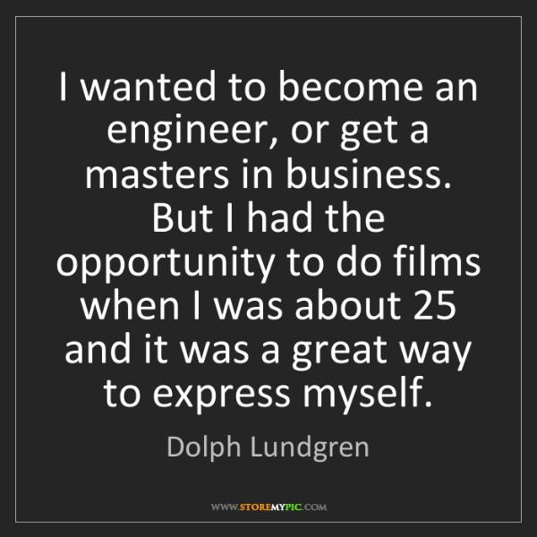 Dolph Lundgren: I wanted to become an engineer, or get a masters in business....