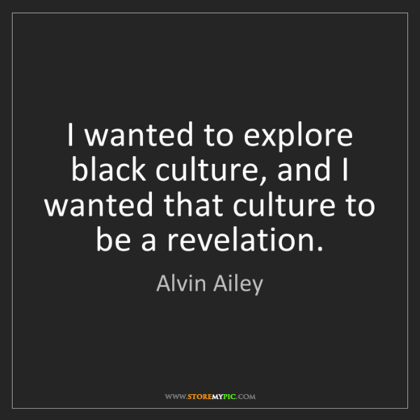 Alvin Ailey: I wanted to explore black culture, and I wanted that...
