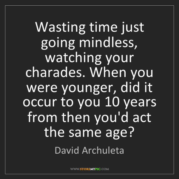 David Archuleta: Wasting time just going mindless, watching your charades....
