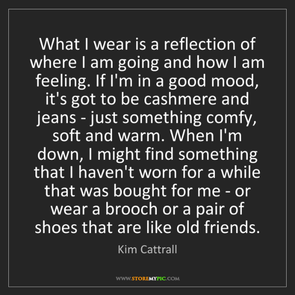 Kim Cattrall: What I wear is a reflection of where I am going and how...