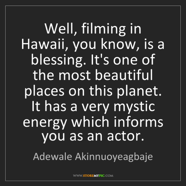 Adewale Akinnuoyeagbaje: Well, filming in Hawaii, you know, is a blessing. It's...