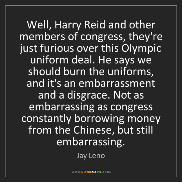 Jay Leno: Well, Harry Reid and other members of congress, they're...