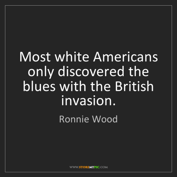 Ronnie Wood: Most white Americans only discovered the blues with the...