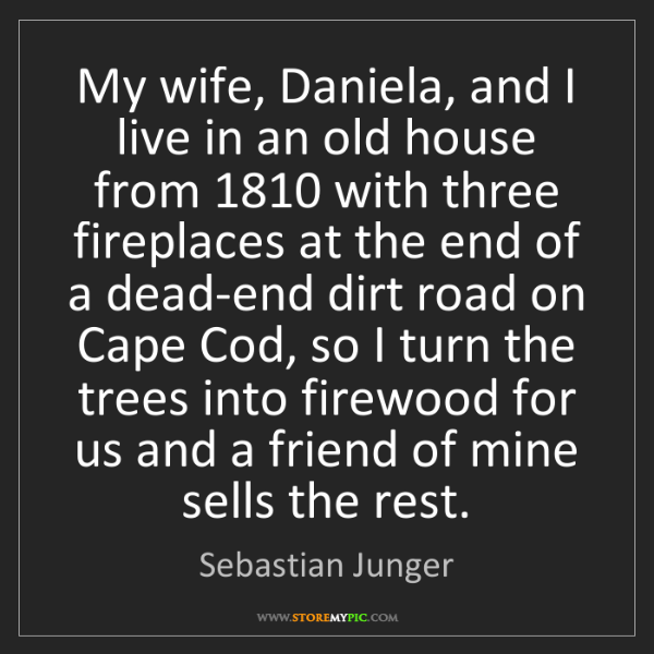 Sebastian Junger: My wife, Daniela, and I live in an old house from 1810...