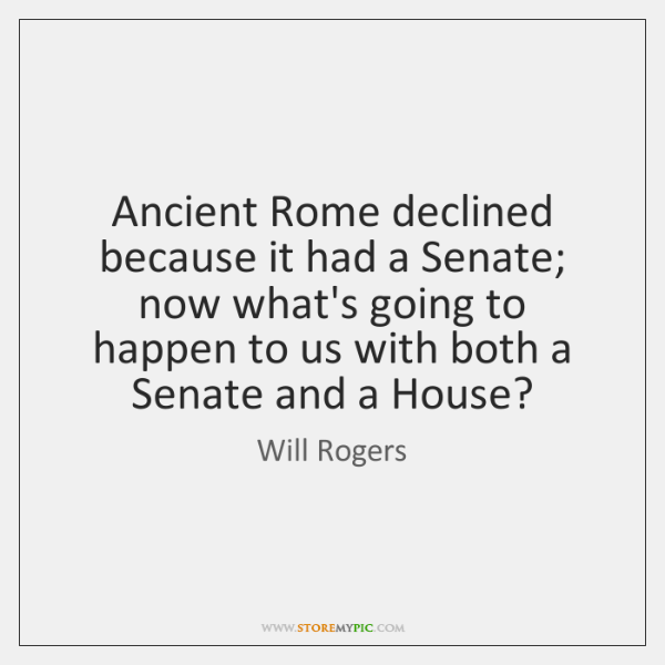 Ancient Rome declined because it had a Senate; now what's going to ...