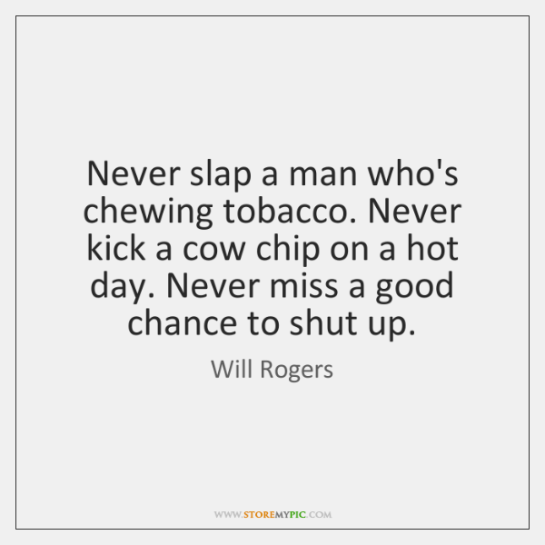 Never slap a man who's chewing tobacco. Never kick a cow chip ...
