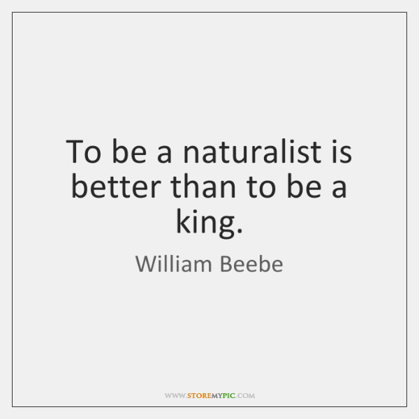 To be a naturalist is better than to be a king.