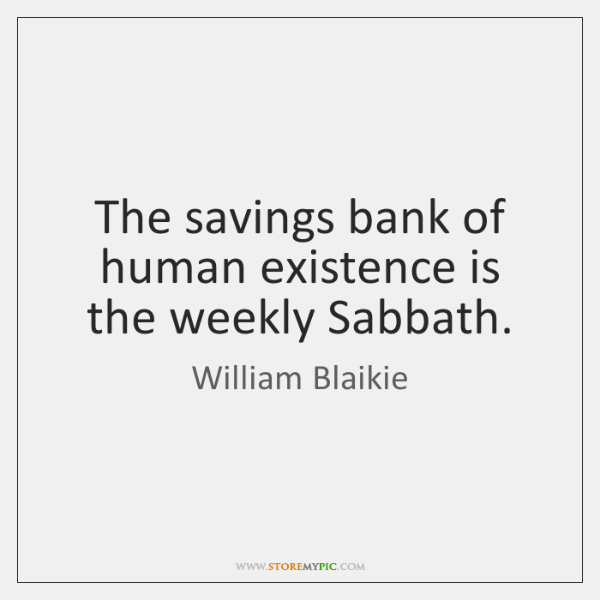 The savings bank of human existence is the weekly Sabbath.