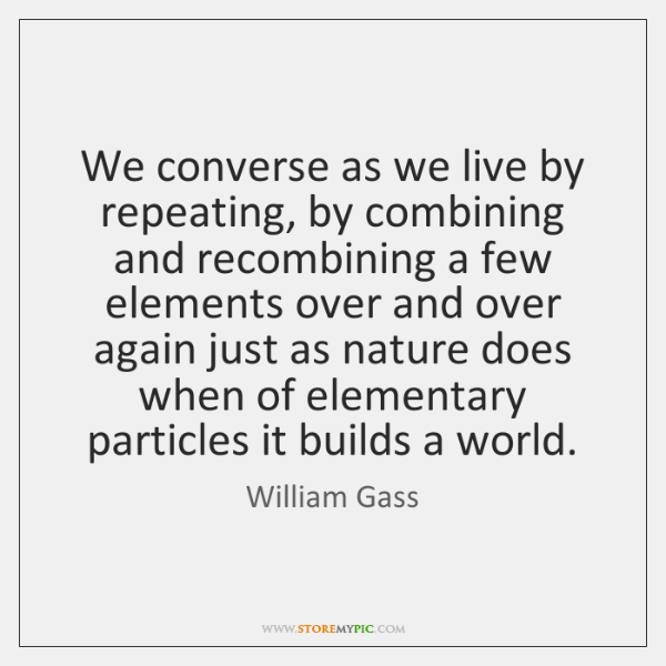 We converse as we live by repeating, by combining and recombining a ...