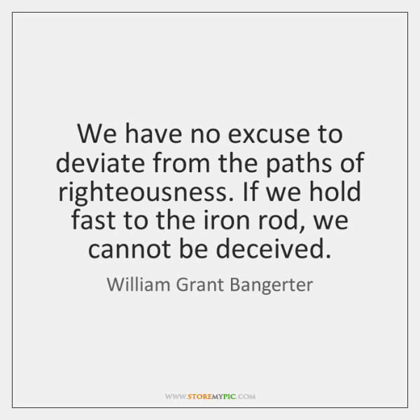 We have no excuse to deviate from the paths of righteousness. If ...