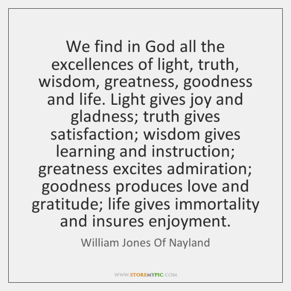 We find in God all the excellences of light, truth, wisdom, greatness, ...