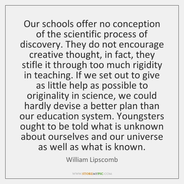 Our schools offer no conception of the scientific process of discovery. They ...