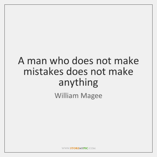 A man who does not make mistakes does not make anything