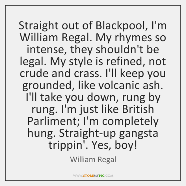 Straight out of Blackpool, I'm William Regal. My rhymes so intense, they ...