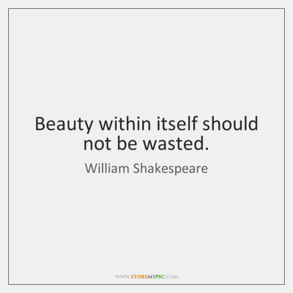 Beauty within itself should not be wasted.