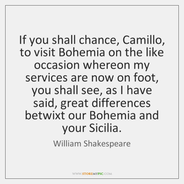 If you shall chance, Camillo, to visit Bohemia on the like occasion ...