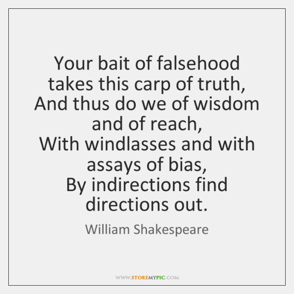 Your bait of falsehood takes this carp of truth,  And thus do ...