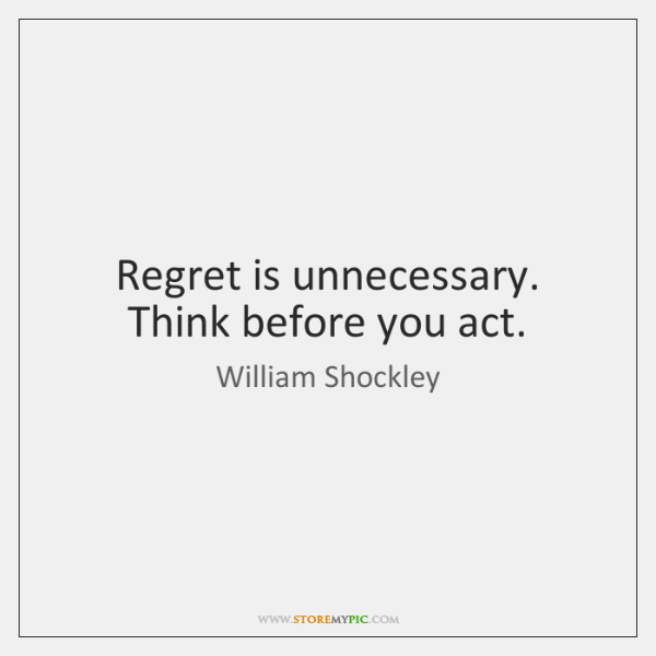 Regret is unnecessary. Think before you act.