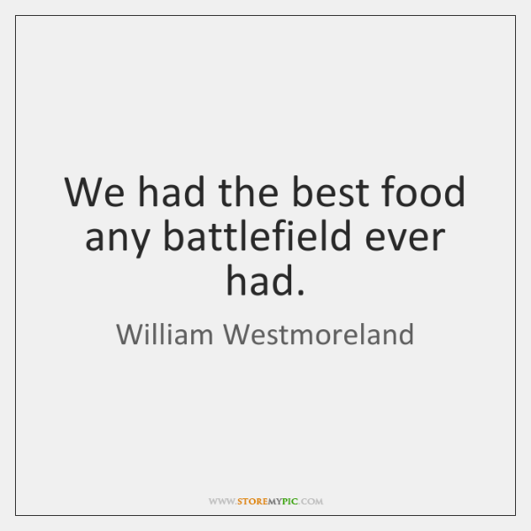 We had the best food any battlefield ever had.