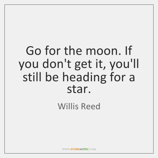 Go for the moon. If you don't get it, you'll still be ...