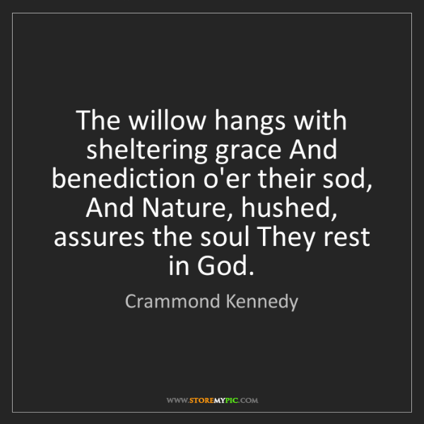 Crammond Kennedy: The willow hangs with sheltering grace And benediction...