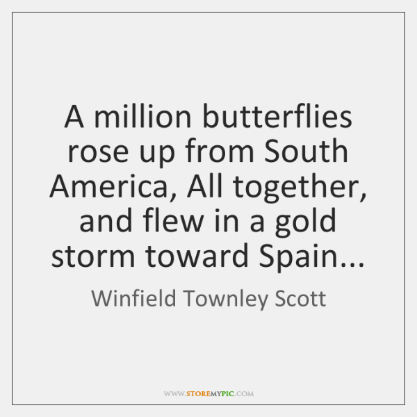 A million butterflies rose up from South America, All together, and flew ...