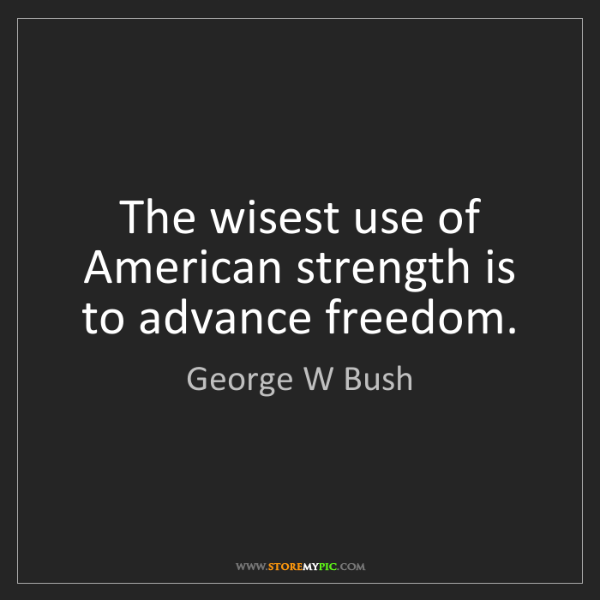 George W Bush: The wisest use of American strength is to advance freedom.