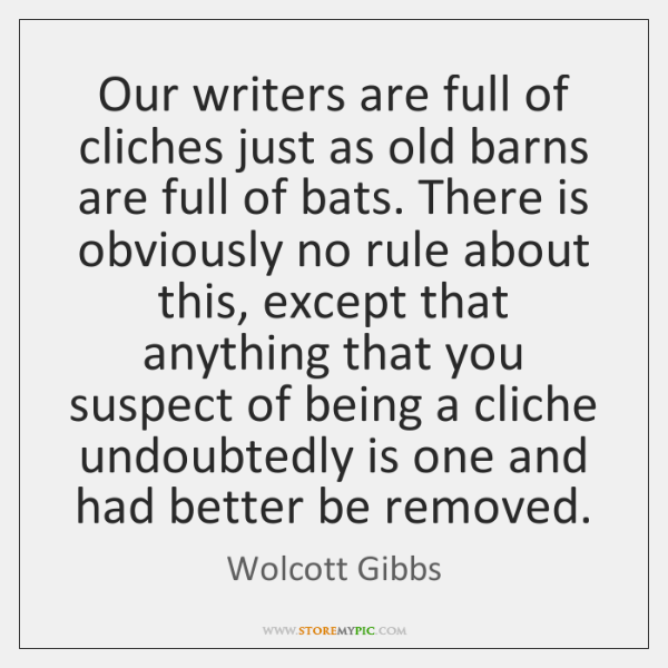 Our writers are full of cliches just as old barns are full ...