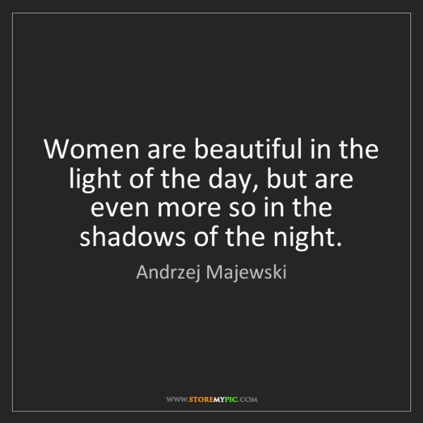 Andrzej Majewski: Women are beautiful in the light of the day, but are...