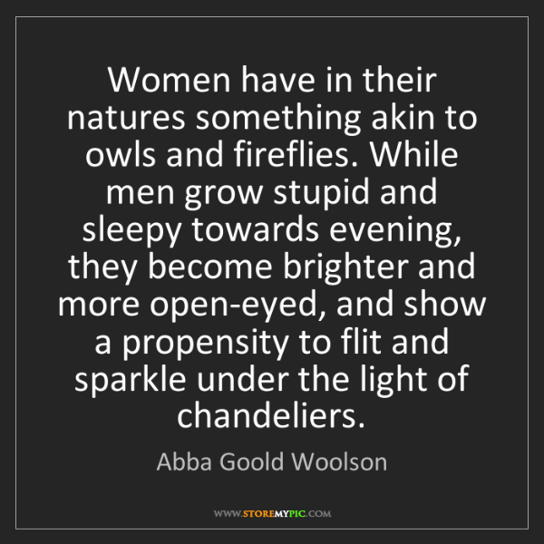 Abba Goold Woolson: Women have in their natures something akin to owls and...